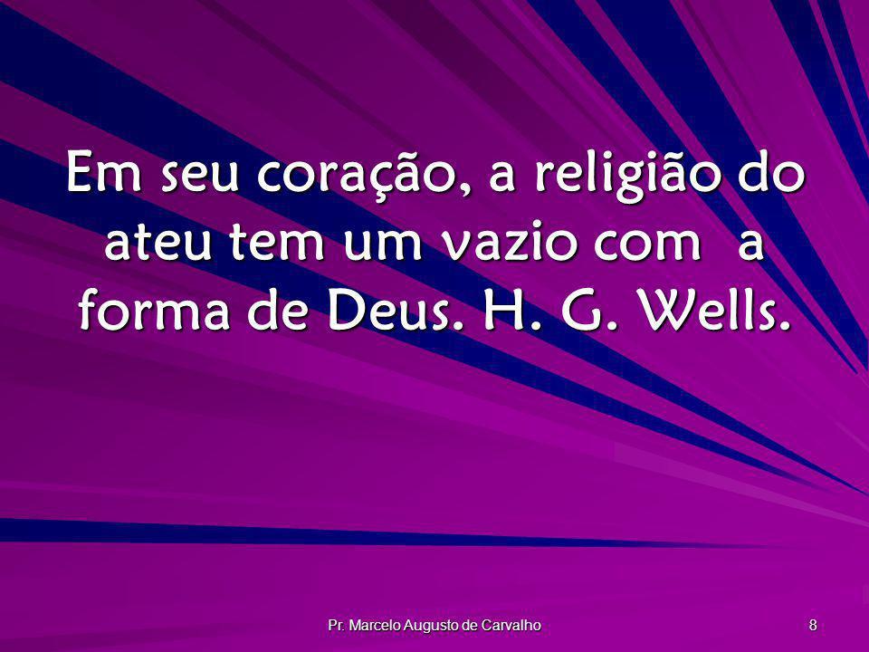 Pr. Marcelo Augusto de Carvalho 8 Em seu coração, a religião do ateu tem um vazio com a forma de Deus. H. G. Wells.