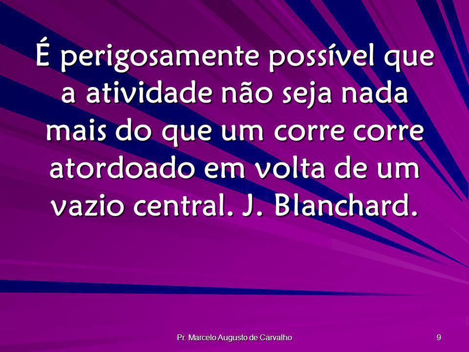 Pr. Marcelo Augusto de Carvalho 9 É perigosamente possível que a atividade não seja nada mais do que um corre corre atordoado em volta de um vazio cen