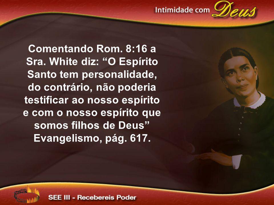 Comentando Rom. 8:16 a Sra. White diz: O Espírito Santo tem personalidade, do contrário, não poderia testificar ao nosso espírito e com o nosso espíri
