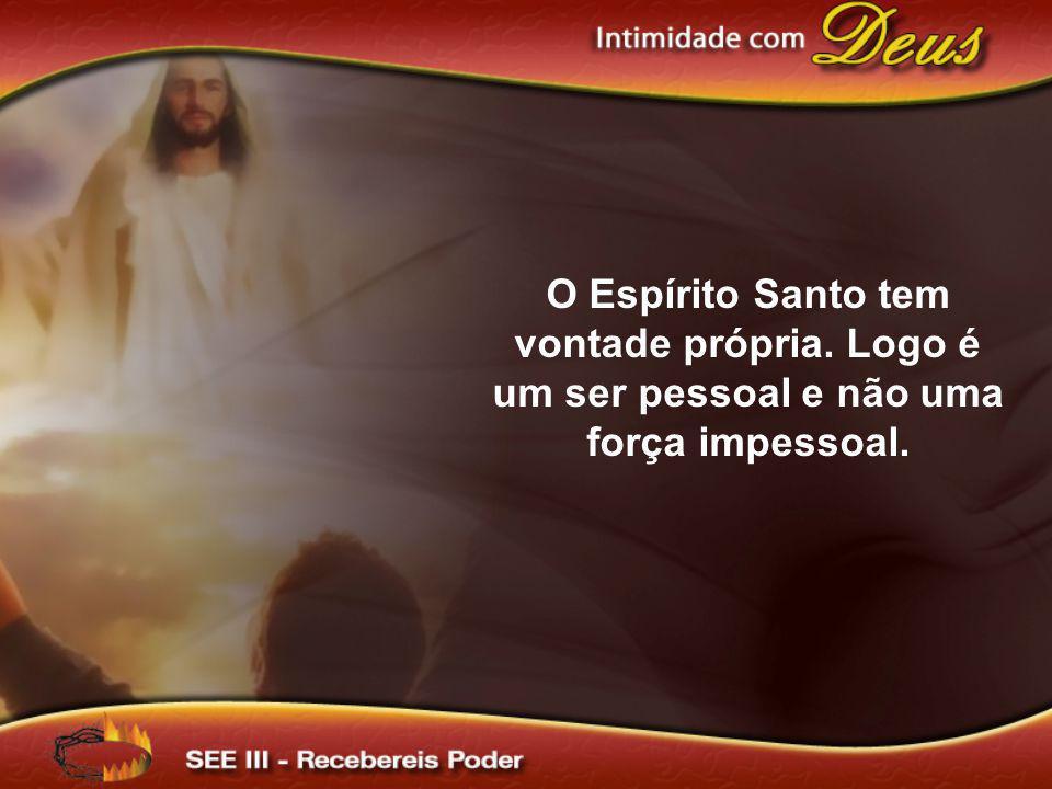 O Espírito Santo tem vontade própria. Logo é um ser pessoal e não uma força impessoal.