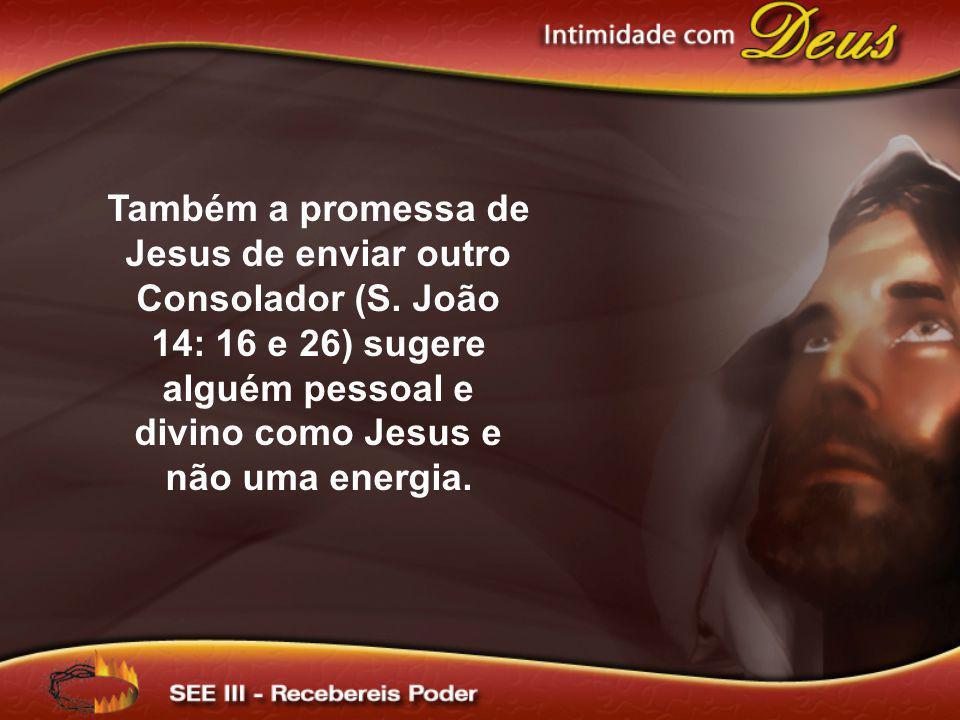 Também a promessa de Jesus de enviar outro Consolador (S. João 14: 16 e 26) sugere alguém pessoal e divino como Jesus e não uma energia.