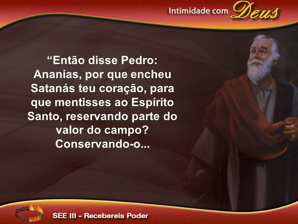 Então disse Pedro: Ananias, por que encheu Satanás teu coração, para que mentisses ao Espírito Santo, reservando parte do valor do campo? Conservando-