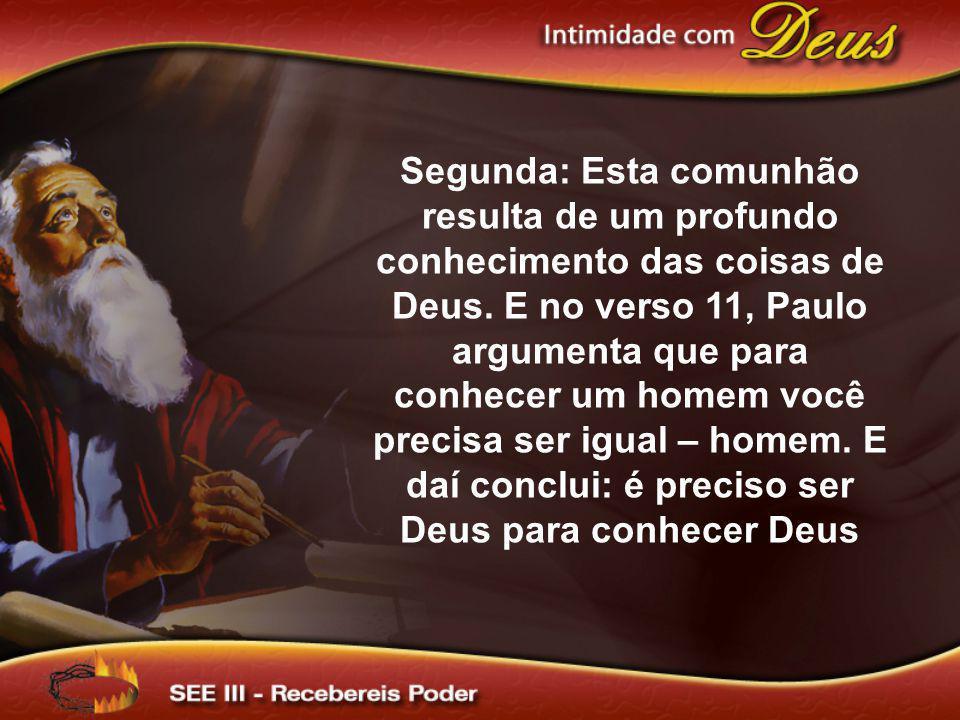 Segunda: Esta comunhão resulta de um profundo conhecimento das coisas de Deus. E no verso 11, Paulo argumenta que para conhecer um homem você precisa