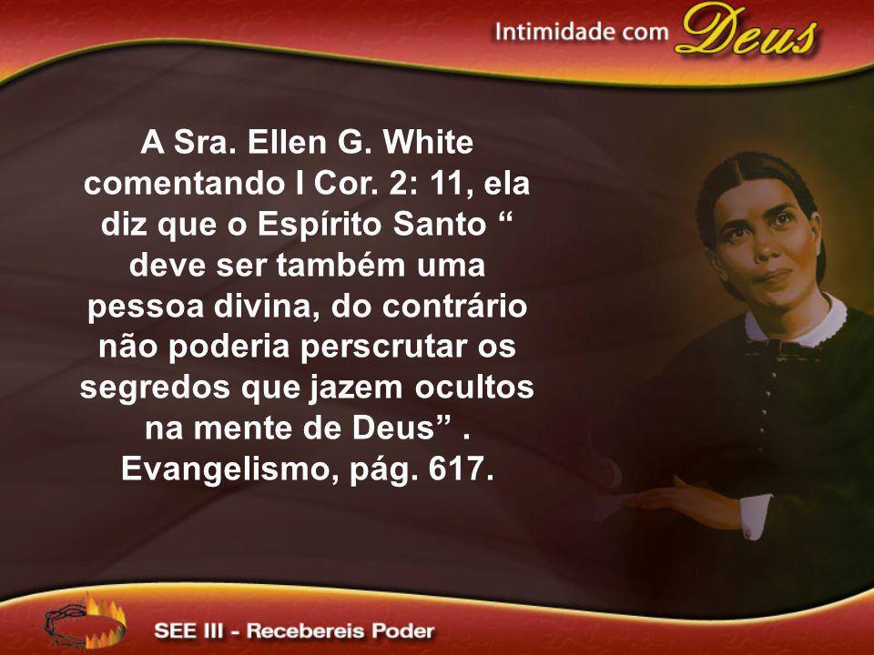 A Sra. Ellen G. White comentando I Cor. 2: 11, ela diz que o Espírito Santo deve ser também uma pessoa divina, do contrário não poderia perscrutar os