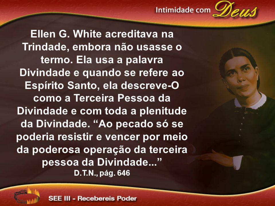 Ellen G. White acreditava na Trindade, embora não usasse o termo. Ela usa a palavra Divindade e quando se refere ao Espírito Santo, ela descreve-O com