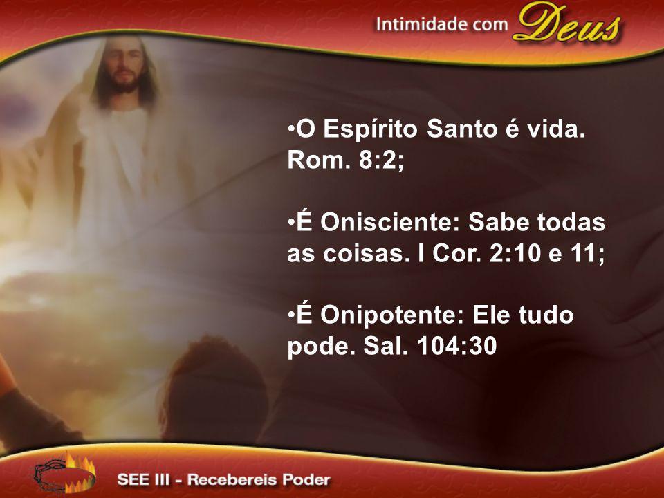 O Espírito Santo é vida. Rom. 8:2; É Onisciente: Sabe todas as coisas. I Cor. 2:10 e 11; É Onipotente: Ele tudo pode. Sal. 104:30