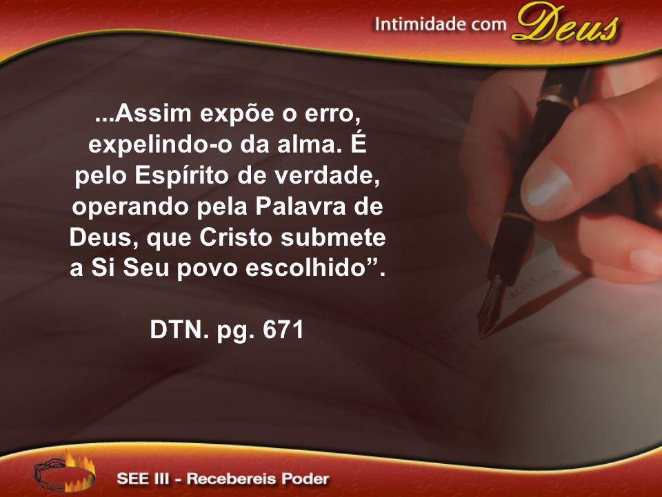 ...Assim expõe o erro, expelindo-o da alma. É pelo Espírito de verdade, operando pela Palavra de Deus, que Cristo submete a Si Seu povo escolhido. DTN
