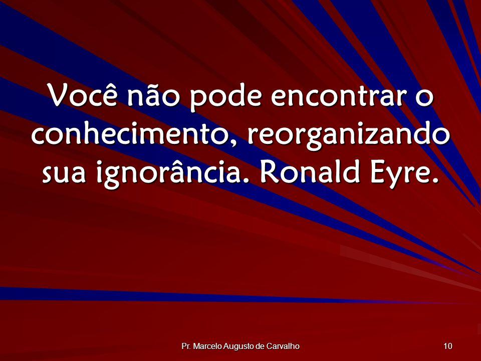Pr. Marcelo Augusto de Carvalho 10 Você não pode encontrar o conhecimento, reorganizando sua ignorância. Ronald Eyre.