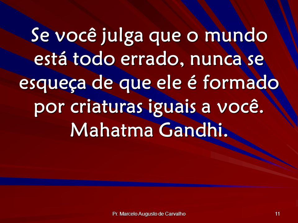 Pr. Marcelo Augusto de Carvalho 11 Se você julga que o mundo está todo errado, nunca se esqueça de que ele é formado por criaturas iguais a você. Maha