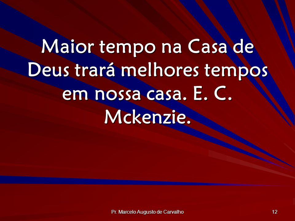 Pr. Marcelo Augusto de Carvalho 12 Maior tempo na Casa de Deus trará melhores tempos em nossa casa. E. C. Mckenzie.