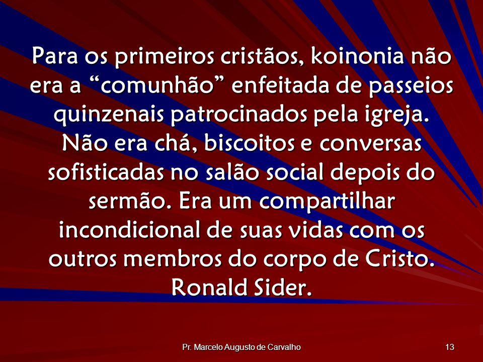 Pr. Marcelo Augusto de Carvalho 13 Para os primeiros cristãos, koinonia não era a comunhão enfeitada de passeios quinzenais patrocinados pela igreja.