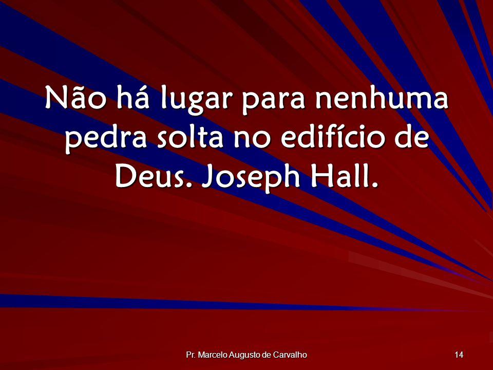 Pr. Marcelo Augusto de Carvalho 14 Não há lugar para nenhuma pedra solta no edifício de Deus. Joseph Hall.