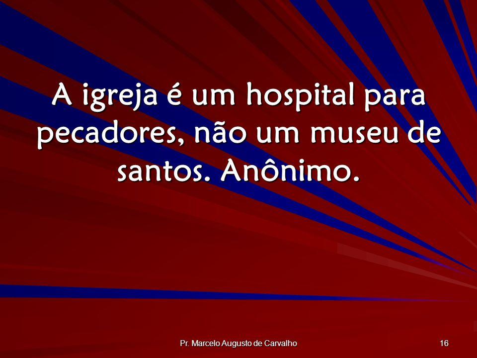 Pr. Marcelo Augusto de Carvalho 16 A igreja é um hospital para pecadores, não um museu de santos. Anônimo.