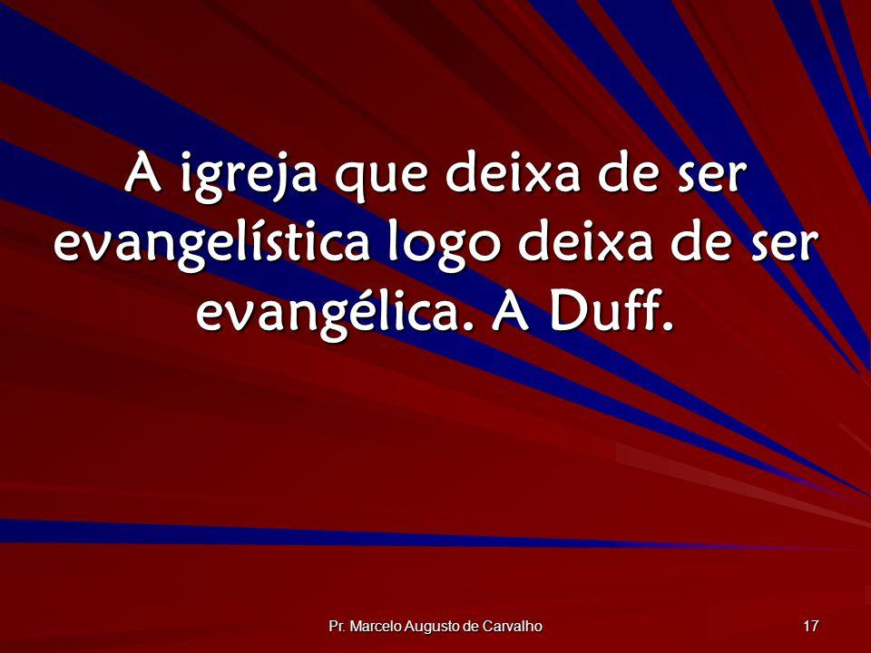 Pr. Marcelo Augusto de Carvalho 17 A igreja que deixa de ser evangelística logo deixa de ser evangélica. A Duff.
