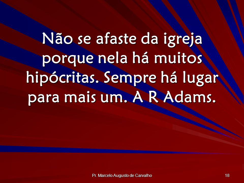 Pr. Marcelo Augusto de Carvalho 18 Não se afaste da igreja porque nela há muitos hipócritas. Sempre há lugar para mais um. A R Adams.