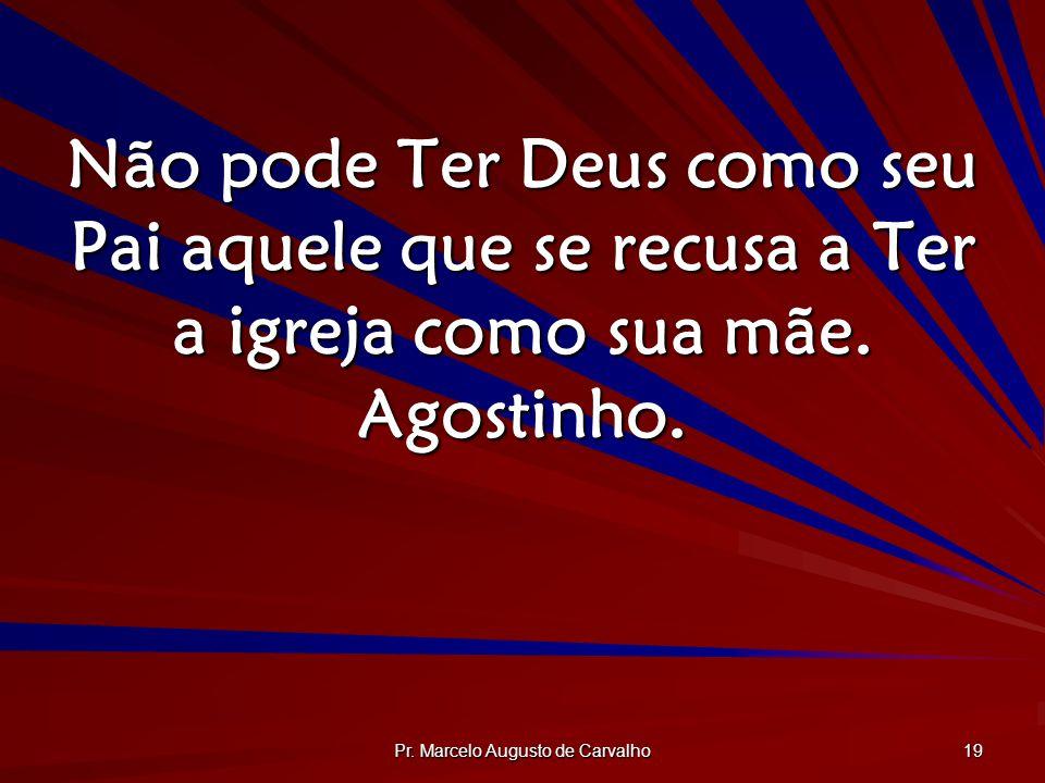 Pr. Marcelo Augusto de Carvalho 19 Não pode Ter Deus como seu Pai aquele que se recusa a Ter a igreja como sua mãe. Agostinho.
