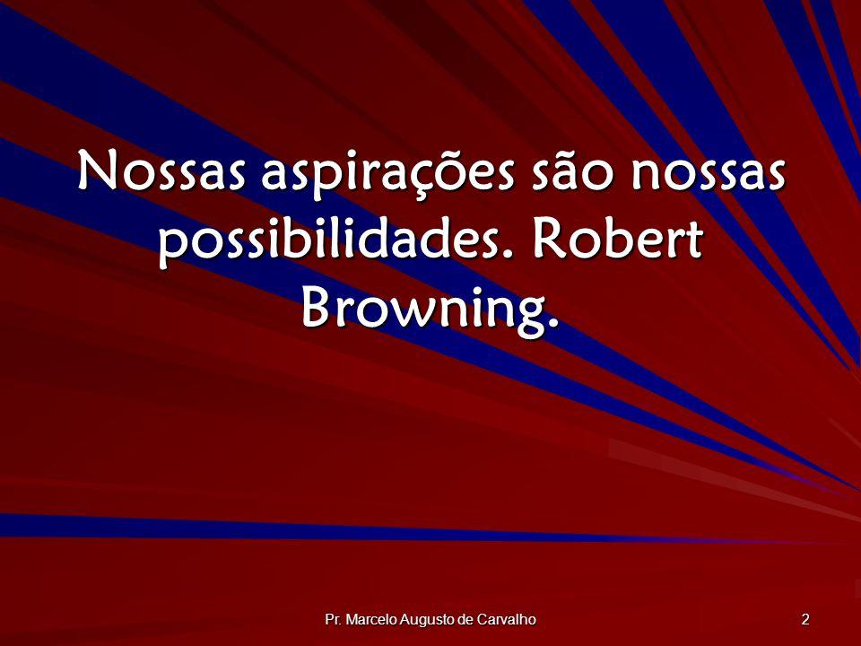 Pr. Marcelo Augusto de Carvalho 2 Nossas aspirações são nossas possibilidades. Robert Browning.