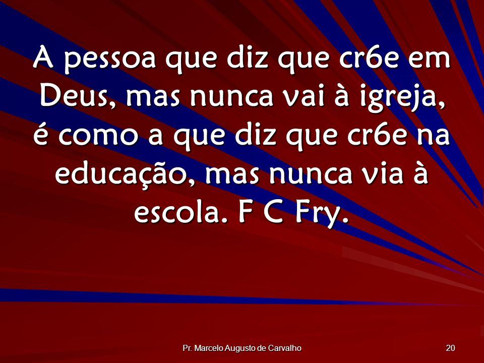 Pr. Marcelo Augusto de Carvalho 20 A pessoa que diz que cr6e em Deus, mas nunca vai à igreja, é como a que diz que cr6e na educação, mas nunca via à e