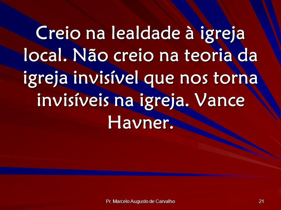 Pr. Marcelo Augusto de Carvalho 21 Creio na lealdade à igreja local. Não creio na teoria da igreja invisível que nos torna invisíveis na igreja. Vance
