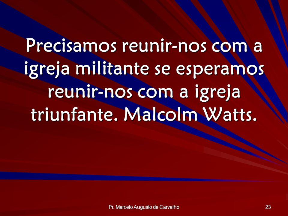 Pr. Marcelo Augusto de Carvalho 23 Precisamos reunir-nos com a igreja militante se esperamos reunir-nos com a igreja triunfante. Malcolm Watts.