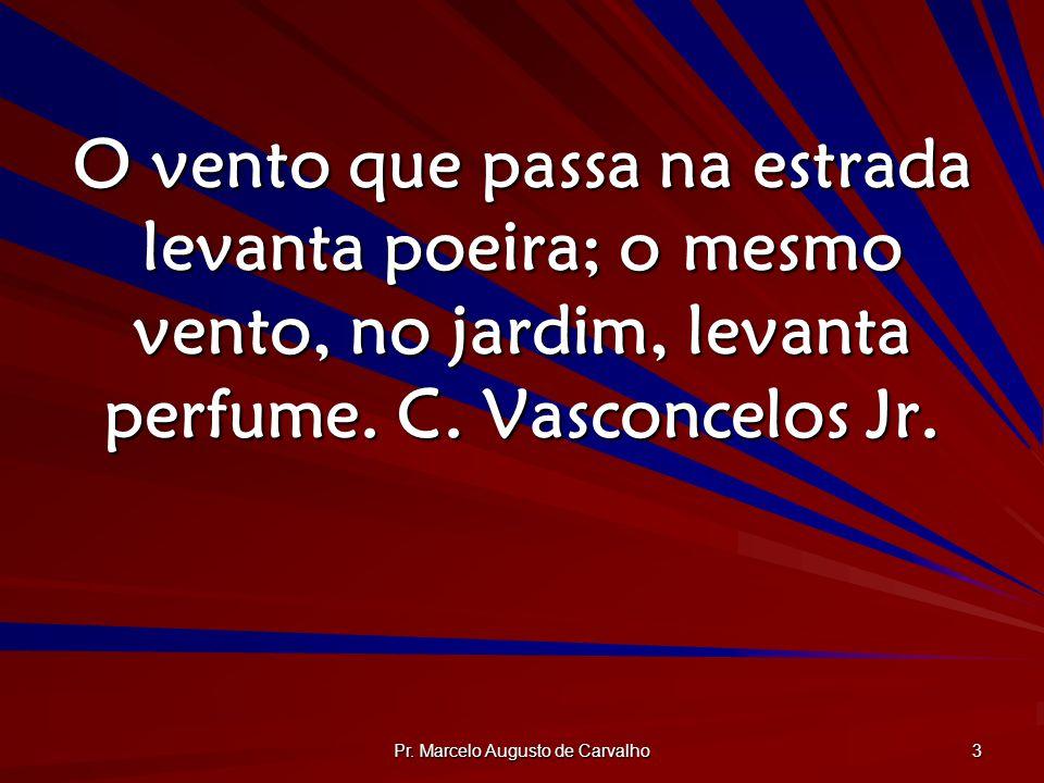 Pr. Marcelo Augusto de Carvalho 3 O vento que passa na estrada levanta poeira; o mesmo vento, no jardim, levanta perfume. C. Vasconcelos Jr.