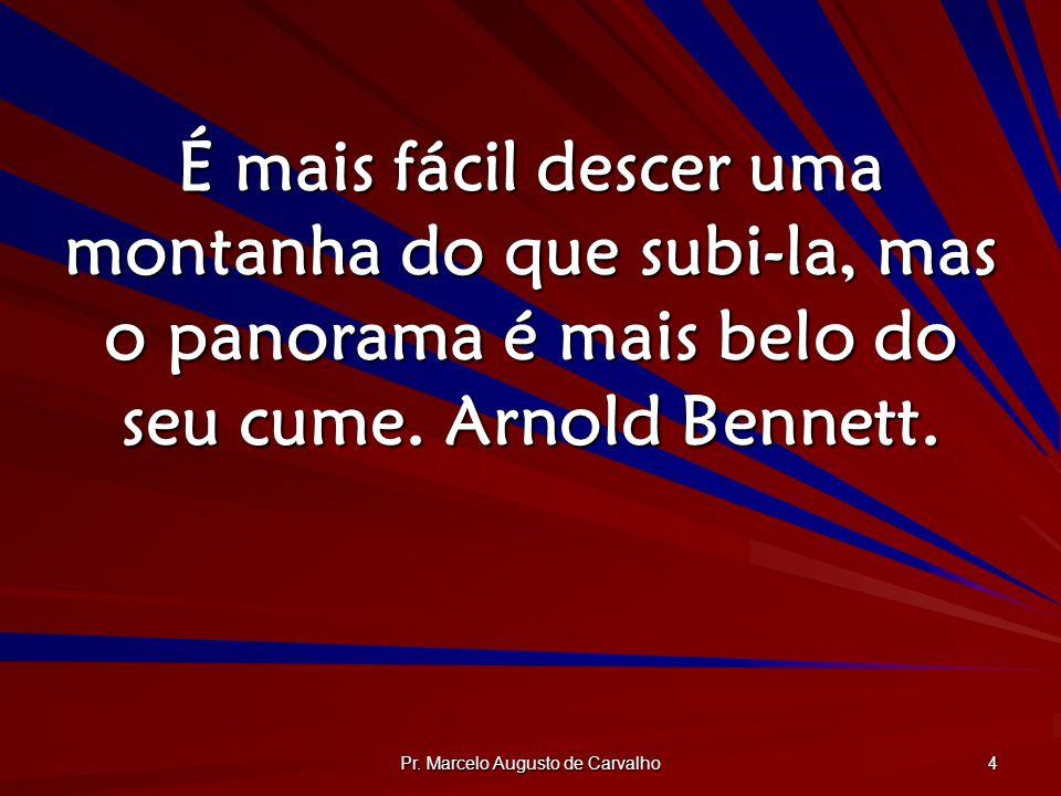 Pr. Marcelo Augusto de Carvalho 4 É mais fácil descer uma montanha do que subi-la, mas o panorama é mais belo do seu cume. Arnold Bennett.