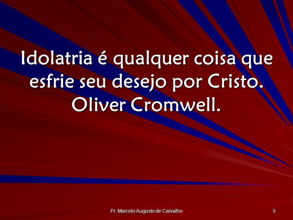 Pr. Marcelo Augusto de Carvalho 5 Idolatria é qualquer coisa que esfrie seu desejo por Cristo. Oliver Cromwell.