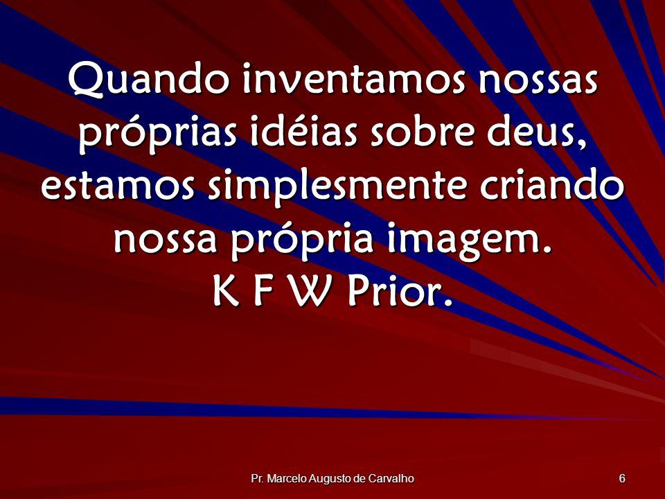 Pr. Marcelo Augusto de Carvalho 6 Quando inventamos nossas próprias idéias sobre deus, estamos simplesmente criando nossa própria imagem. K F W Prior.