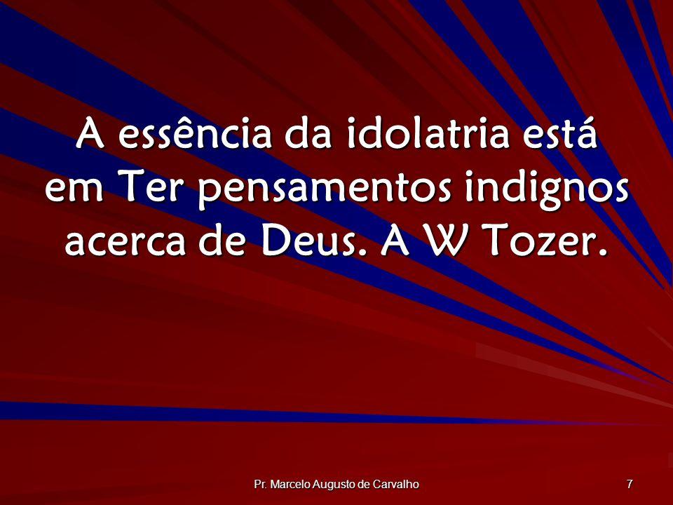 Pr. Marcelo Augusto de Carvalho 7 A essência da idolatria está em Ter pensamentos indignos acerca de Deus. A W Tozer.
