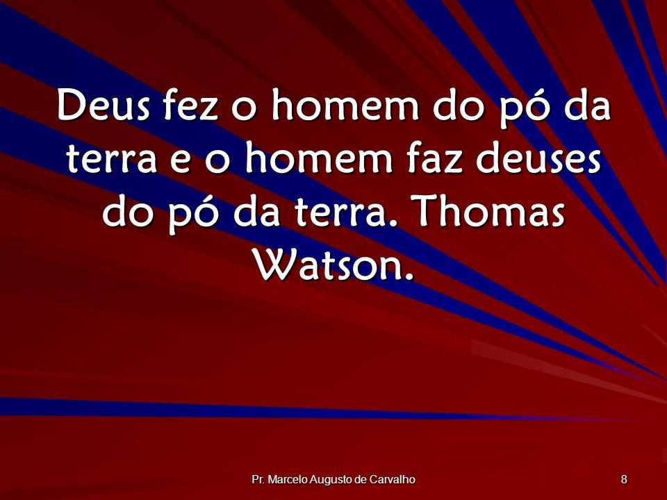 Pr. Marcelo Augusto de Carvalho 8 Deus fez o homem do pó da terra e o homem faz deuses do pó da terra. Thomas Watson.
