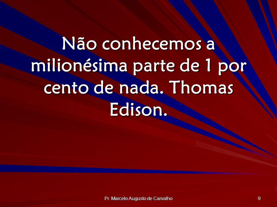 Pr. Marcelo Augusto de Carvalho 9 Não conhecemos a milionésima parte de 1 por cento de nada. Thomas Edison.