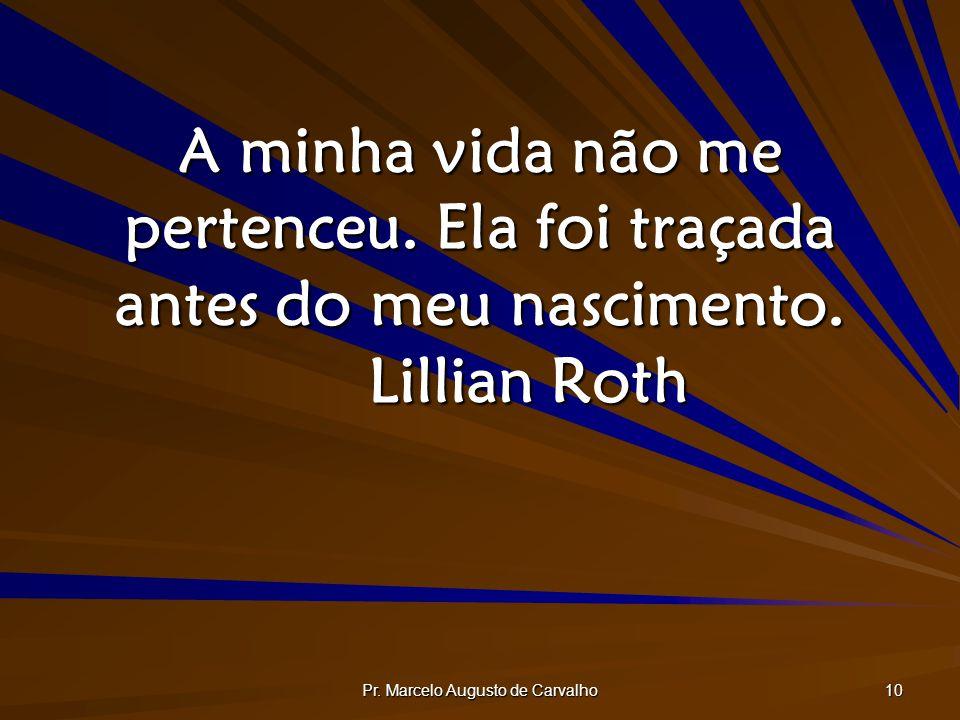 Pr. Marcelo Augusto de Carvalho 10 A minha vida não me pertenceu. Ela foi traçada antes do meu nascimento. Lillian Roth
