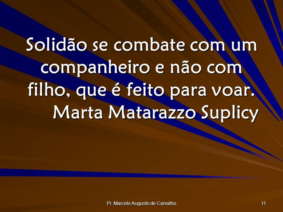 Pr. Marcelo Augusto de Carvalho 11 Solidão se combate com um companheiro e não com filho, que é feito para voar. Marta Matarazzo Suplicy