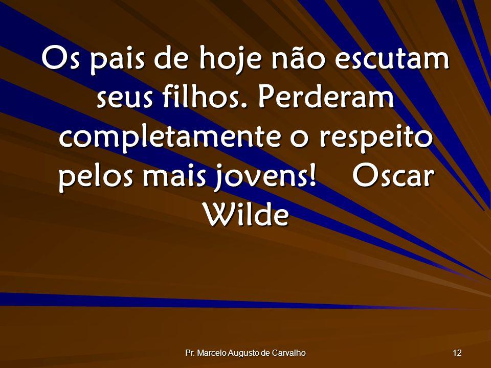 Pr. Marcelo Augusto de Carvalho 12 Os pais de hoje não escutam seus filhos. Perderam completamente o respeito pelos mais jovens!Oscar Wilde