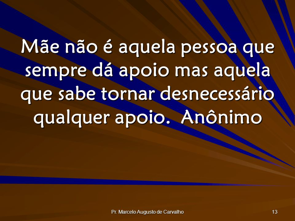 Pr. Marcelo Augusto de Carvalho 13 Mãe não é aquela pessoa que sempre dá apoio mas aquela que sabe tornar desnecessário qualquer apoio.Anônimo