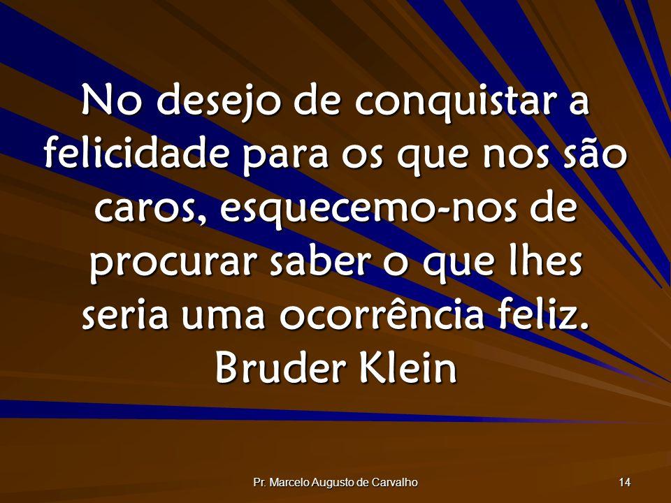 Pr. Marcelo Augusto de Carvalho 14 No desejo de conquistar a felicidade para os que nos são caros, esquecemo-nos de procurar saber o que lhes seria um