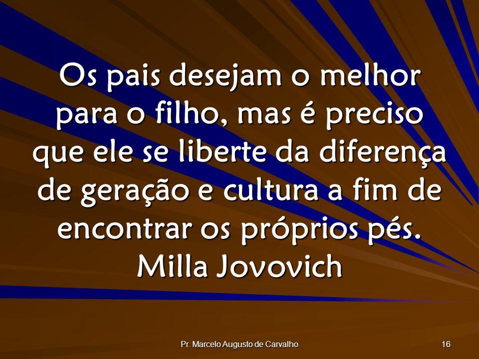 Pr. Marcelo Augusto de Carvalho 16 Os pais desejam o melhor para o filho, mas é preciso que ele se liberte da diferença de geração e cultura a fim de