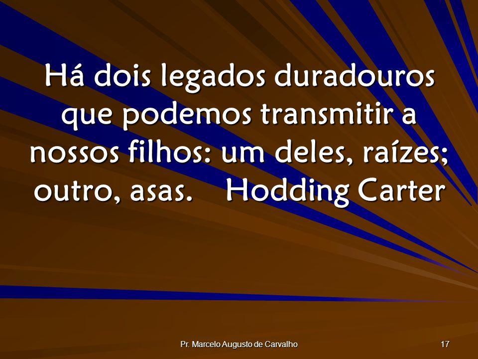 Pr. Marcelo Augusto de Carvalho 17 Há dois legados duradouros que podemos transmitir a nossos filhos: um deles, raízes; outro, asas.Hodding Carter