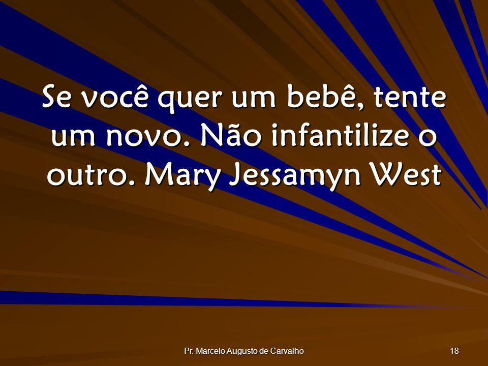 Pr. Marcelo Augusto de Carvalho 18 Se você quer um bebê, tente um novo. Não infantilize o outro.Mary Jessamyn West