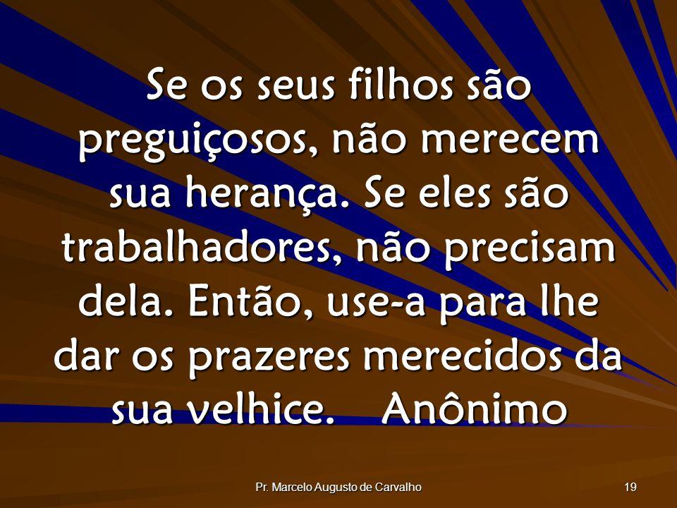 Pr. Marcelo Augusto de Carvalho 19 Se os seus filhos são preguiçosos, não merecem sua herança. Se eles são trabalhadores, não precisam dela. Então, us