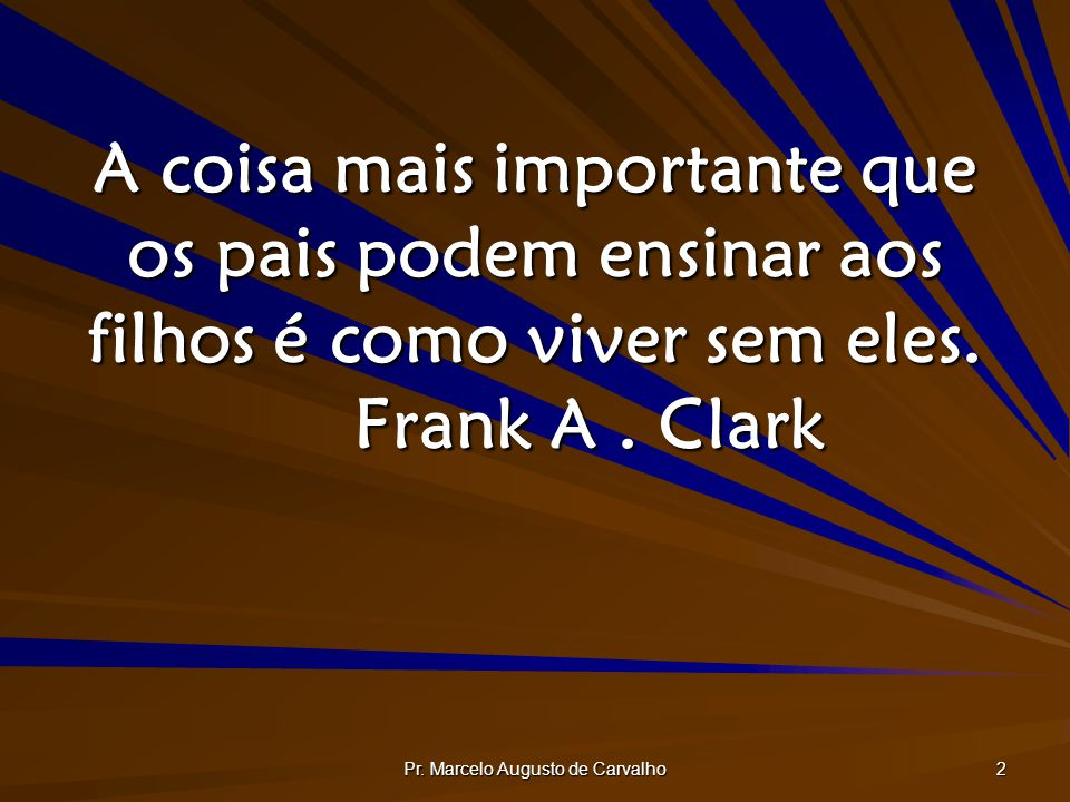 Pr. Marcelo Augusto de Carvalho 2 A coisa mais importante que os pais podem ensinar aos filhos é como viver sem eles. Frank A. Clark