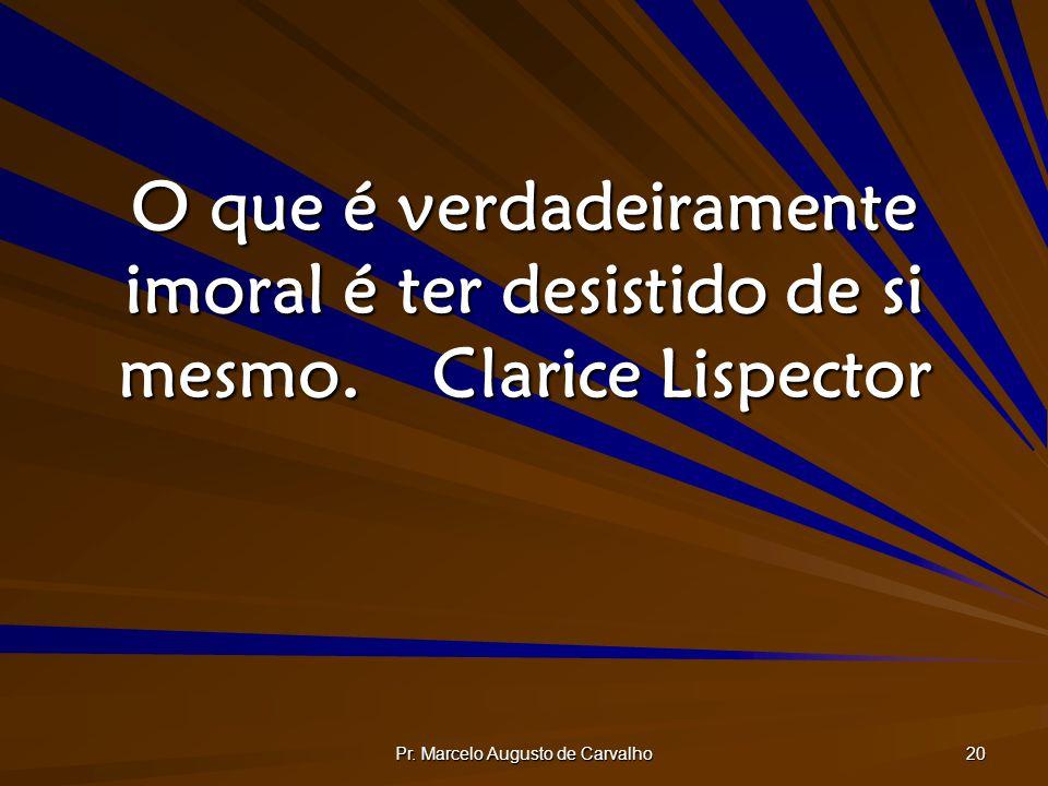 Pr. Marcelo Augusto de Carvalho 20 O que é verdadeiramente imoral é ter desistido de si mesmo.Clarice Lispector