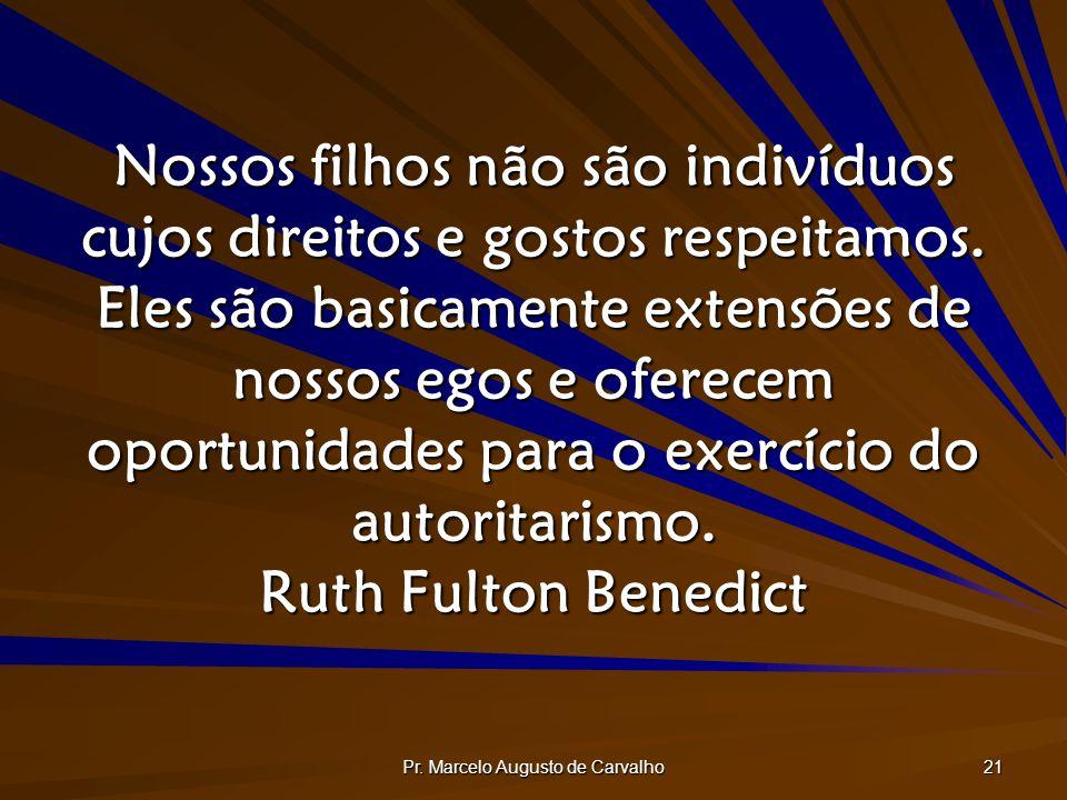 Pr. Marcelo Augusto de Carvalho 21 Nossos filhos não são indivíduos cujos direitos e gostos respeitamos. Eles são basicamente extensões de nossos egos