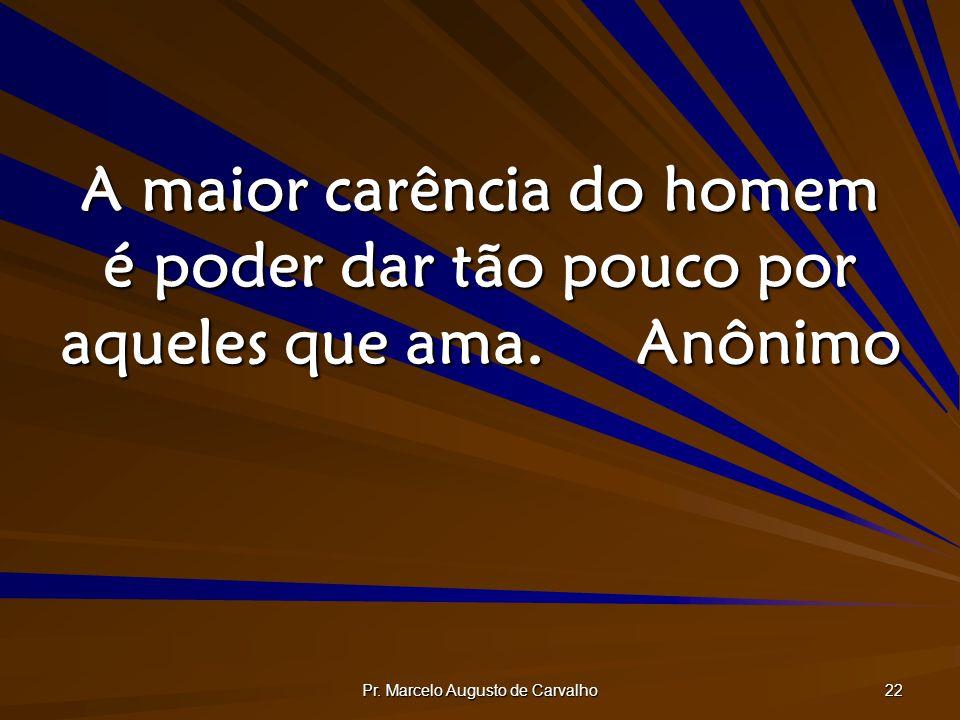 Pr. Marcelo Augusto de Carvalho 22 A maior carência do homem é poder dar tão pouco por aqueles que ama.Anônimo