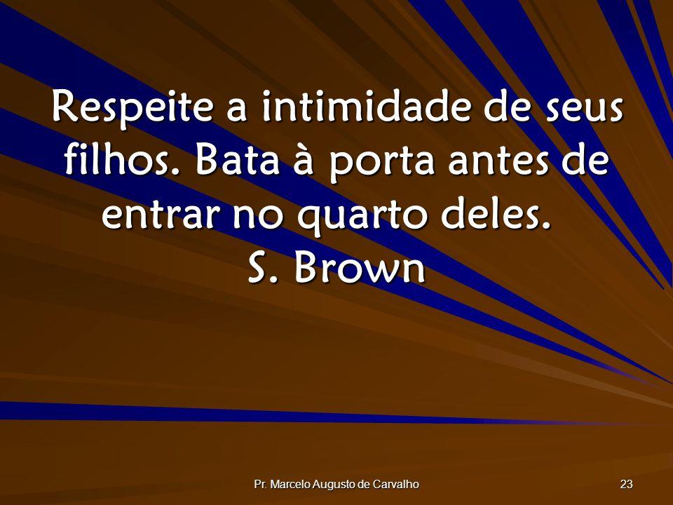 Pr. Marcelo Augusto de Carvalho 23 Respeite a intimidade de seus filhos. Bata à porta antes de entrar no quarto deles. S. Brown