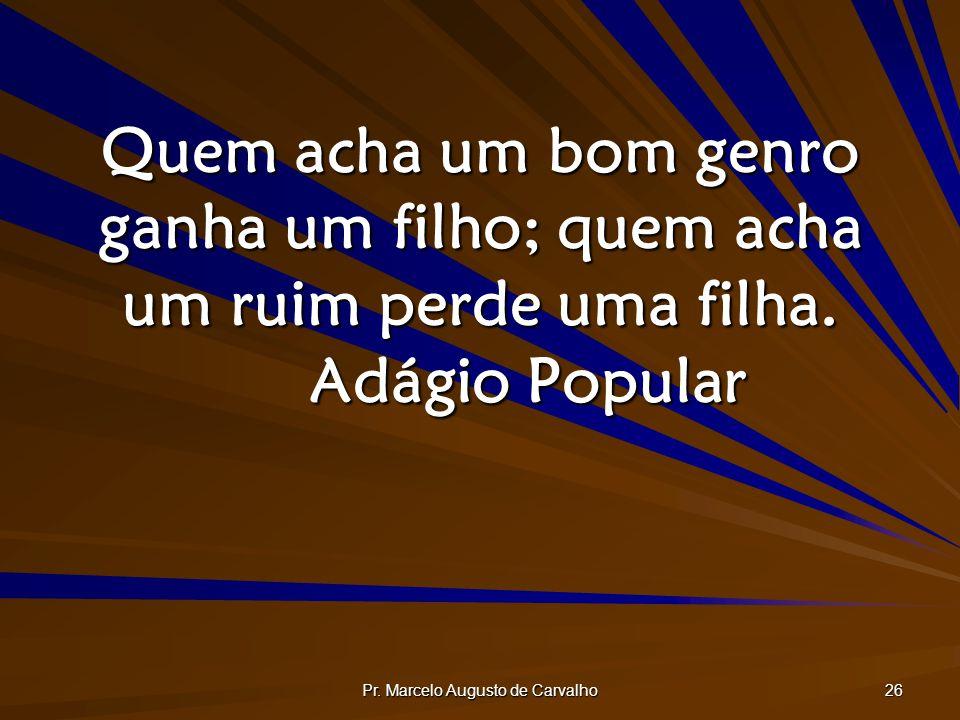 Pr. Marcelo Augusto de Carvalho 26 Quem acha um bom genro ganha um filho; quem acha um ruim perde uma filha. Adágio Popular