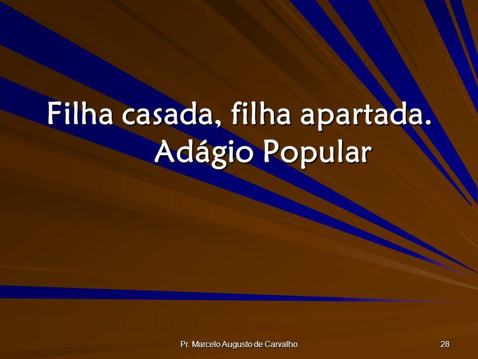 Pr. Marcelo Augusto de Carvalho 28 Filha casada, filha apartada. Adágio Popular