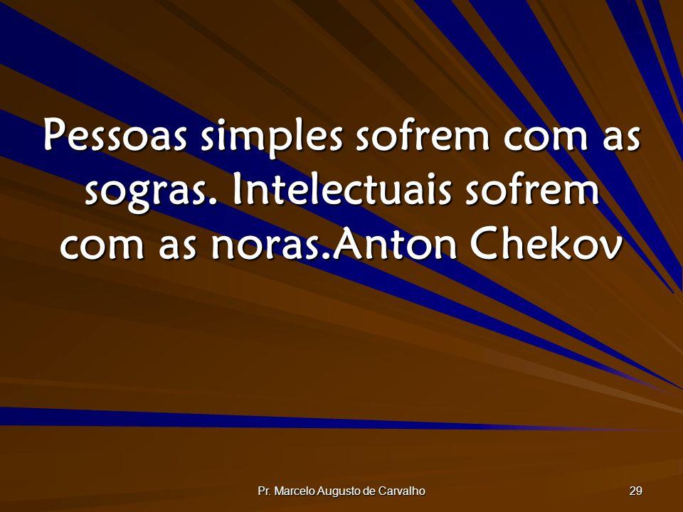 Pr. Marcelo Augusto de Carvalho 29 Pessoas simples sofrem com as sogras. Intelectuais sofrem com as noras.Anton Chekov