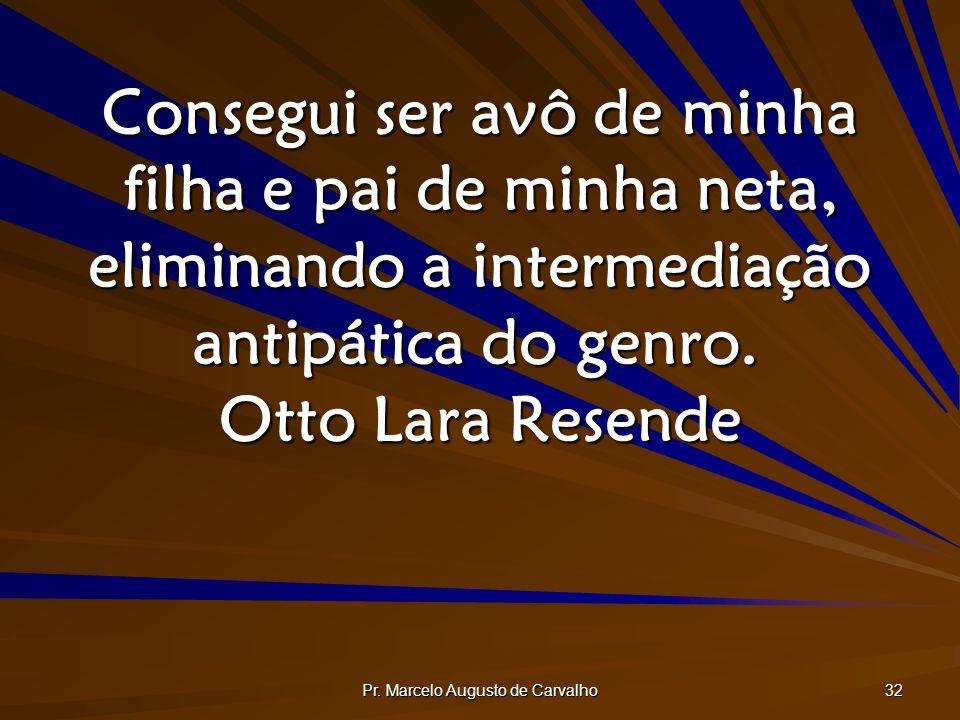Pr. Marcelo Augusto de Carvalho 32 Consegui ser avô de minha filha e pai de minha neta, eliminando a intermediação antipática do genro. Otto Lara Rese