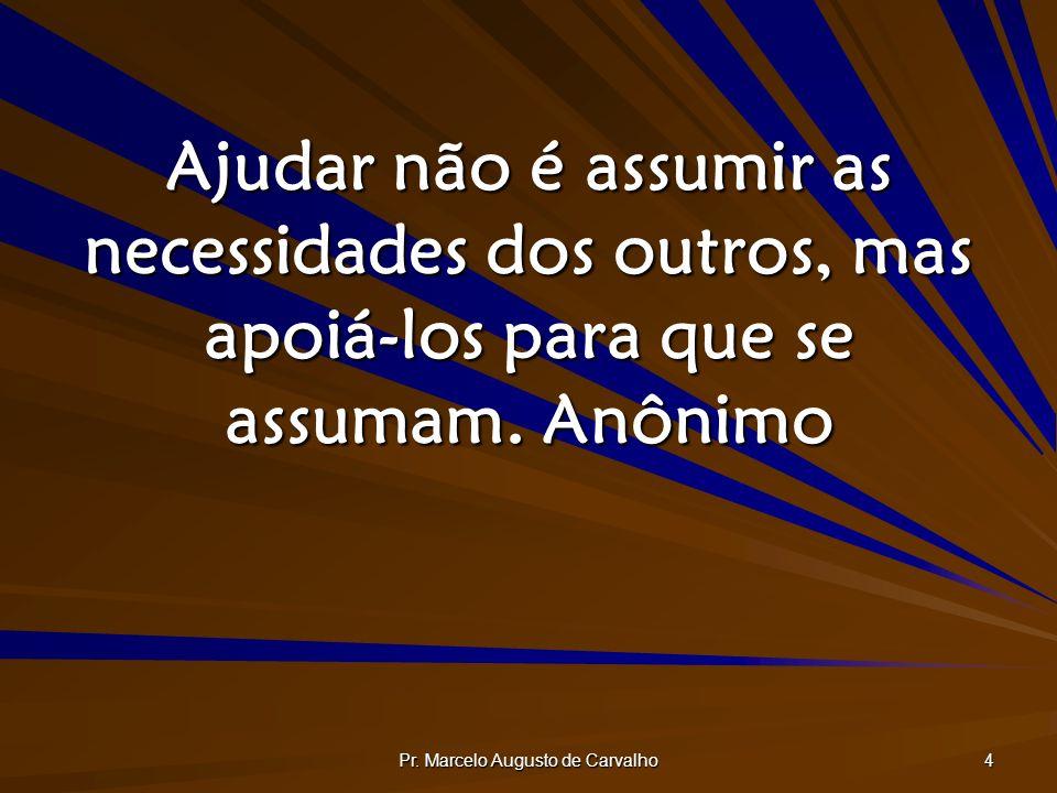 Pr. Marcelo Augusto de Carvalho 4 Ajudar não é assumir as necessidades dos outros, mas apoiá-los para que se assumam.Anônimo